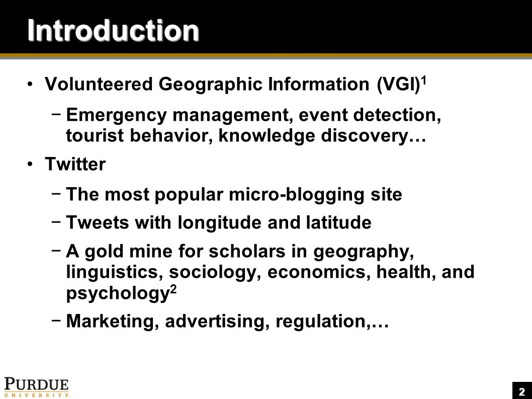 2 Introduction Volunteered Geographic Information (VGI) 1 −Emergency management, event detection, tourist behavior, knowledge discovery… Twitter −The most popular micro-blogging site −Tweets with longitude and latitude −A gold mine for scholars in geography, linguistics, sociology, economics, health, and psychology 2 −Marketing, advertising, regulation,…