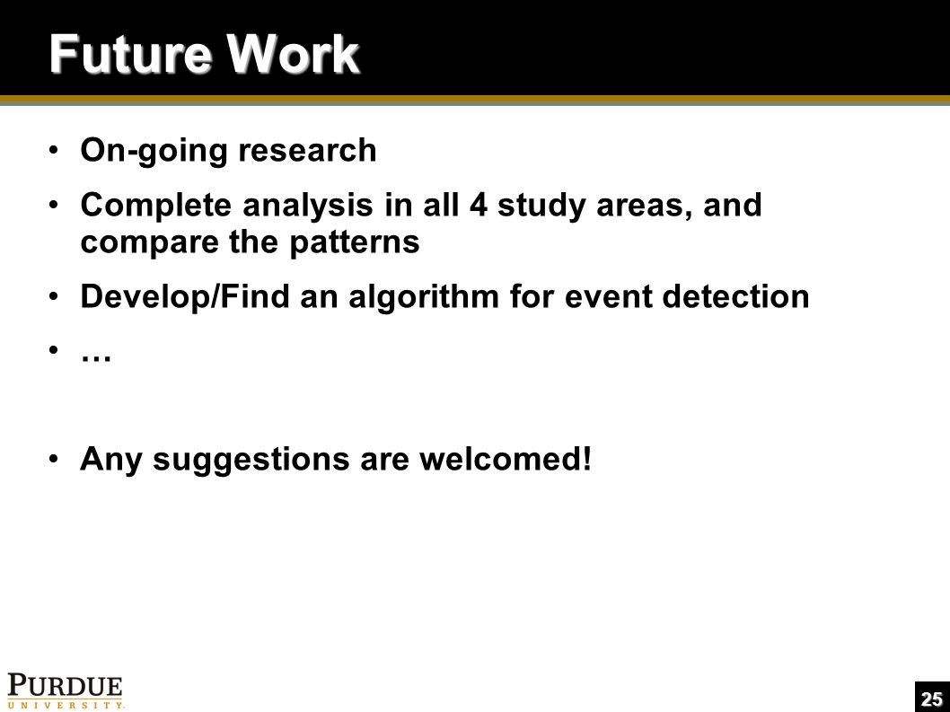 25 Future Work On-going research Complete analysis in all 4 study areas, and compare the patterns Develop/Find an algorithm for event detection … Any suggestions are welcomed!