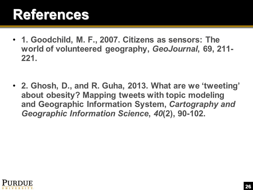 26 References 1. Goodchild, M. F., 2007. Citizens as sensors: The world of volunteered geography, GeoJournal, 69, 211- 221. 2. Ghosh, D., and R. Guha,