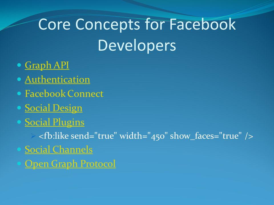 Core Concepts for Facebook Developers Graph API Authentication Facebook Connect Social Design Social Plugins  Social Channels Open Graph Protocol