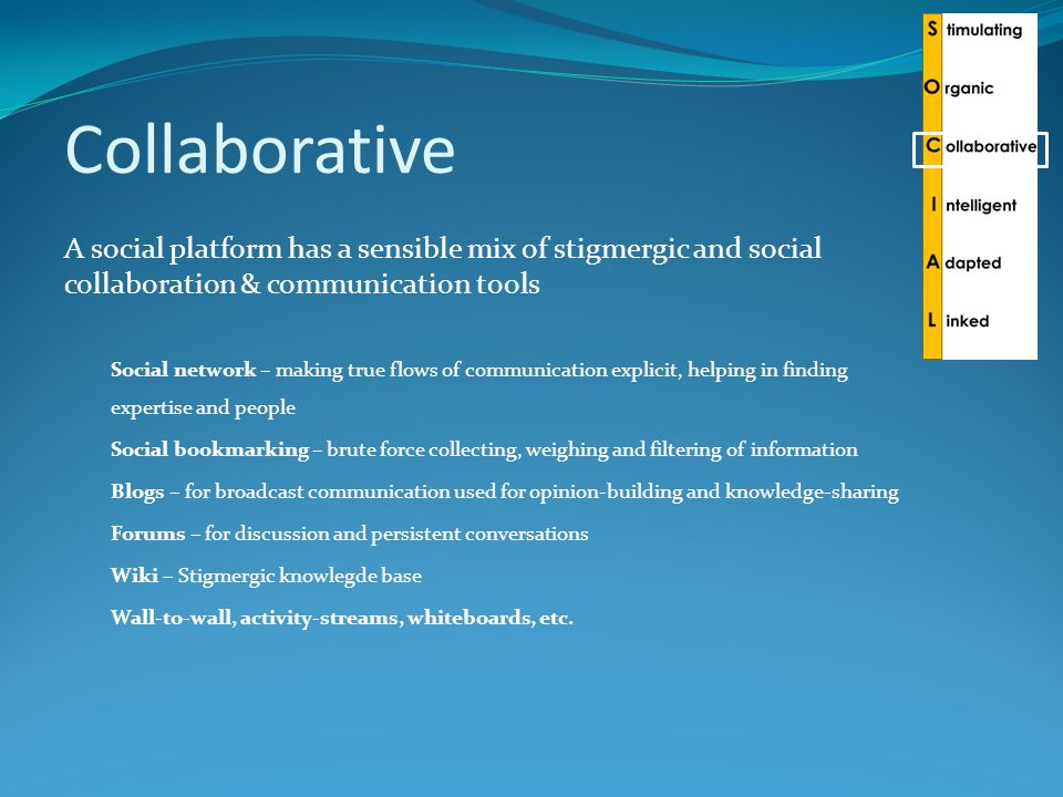 Collaborative A social platform has a sensible mix of stigmergic and social collaboration & communication tools Social network – making true flows of communication explicit, helping in finding expertise and people Social bookmarking – brute force collecting, weighing and filtering of information Blogs – for broadcast communication used for opinion-building and knowledge-sharing Forums – for discussion and persistent conversations Wiki – Stigmergic knowlegde base Wall-to-wall, activity-streams, whiteboards, etc.