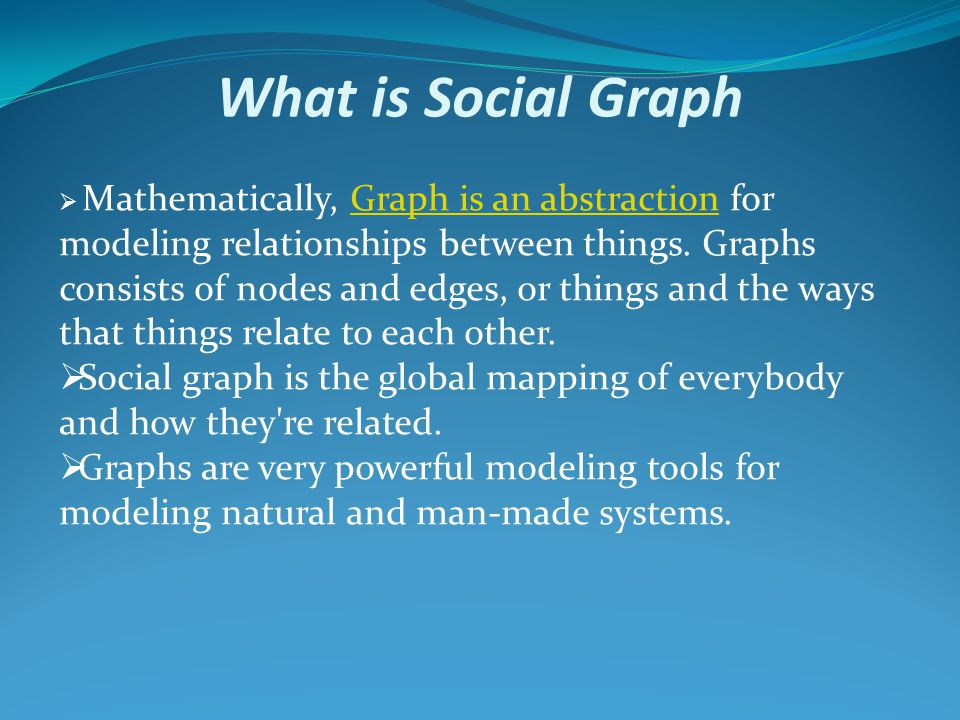 What is Social Graph  Mathematically, Graph is an abstraction for modeling relationships between things.