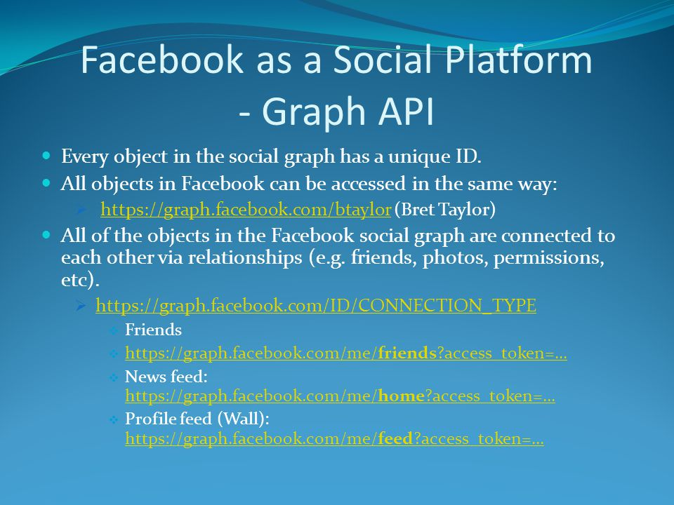 Facebook as a Social Platform - Graph API Every object in the social graph has a unique ID.