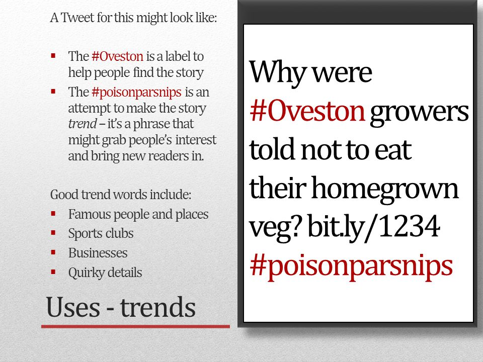 Example: Bearsted story Uses - trends A Tweet for this might look like:  The #Oveston is a label to help people find the story  The #poisonparsnips is an attempt to make the story trend – it's a phrase that might grab people's interest and bring new readers in.