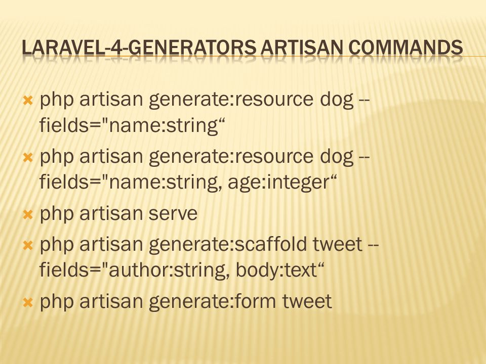  php artisan generate:resource dog -- fields= name:string  php artisan generate:resource dog -- fields= name:string, age:integer  php artisan serve  php artisan generate:scaffold tweet -- fields= author:string, body:text  php artisan generate:form tweet