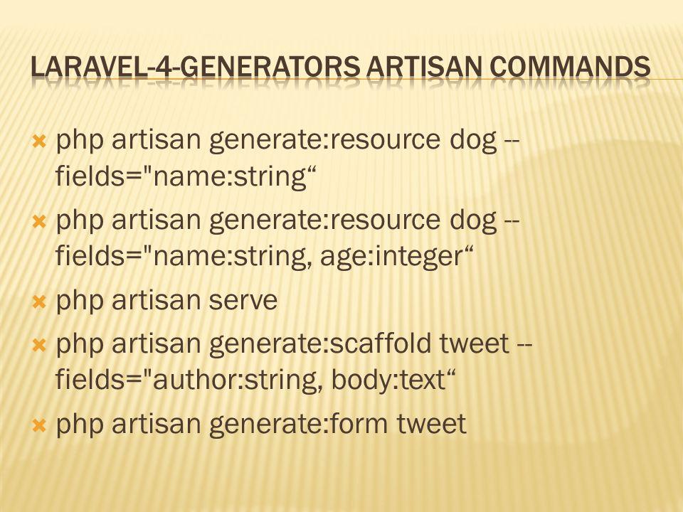  php artisan generate:resource dog -- fields= name:string  php artisan generate:resource dog -- fields= name:string, age:integer  php artisan serve  php artisan generate:scaffold tweet -- fields= author:string, body:text  php artisan generate:form tweet