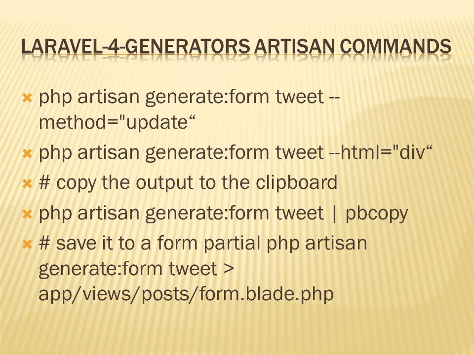  php artisan generate:form tweet -- method= update  php artisan generate:form tweet --html= div  # copy the output to the clipboard  php artisan generate:form tweet | pbcopy  # save it to a form partial php artisan generate:form tweet > app/views/posts/form.blade.php