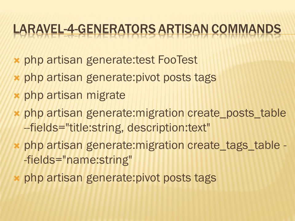  php artisan generate:test FooTest  php artisan generate:pivot posts tags  php artisan migrate  php artisan generate:migration create_posts_table --fields= title:string, description:text  php artisan generate:migration create_tags_table - -fields= name:string  php artisan generate:pivot posts tags