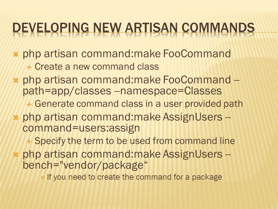  php artisan command:make FooCommand  Create a new command class  php artisan command:make FooCommand -- path=app/classes --namespace=Classes  Generate command class in a user provided path  php artisan command:make AssignUsers -- command=users:assign  Specify the term to be used from command line  php artisan command:make AssignUsers -- bench= vendor/package  If you need to create the command for a package
