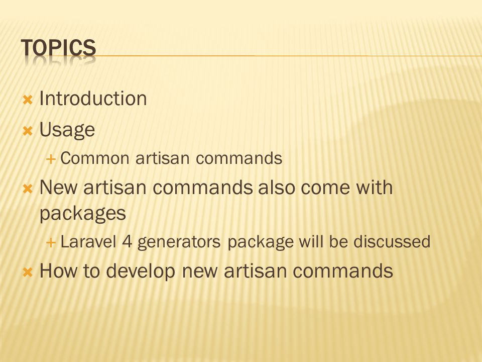  Introduction  Usage  Common artisan commands  New artisan commands also come with packages  Laravel 4 generators package will be discussed  How to develop new artisan commands