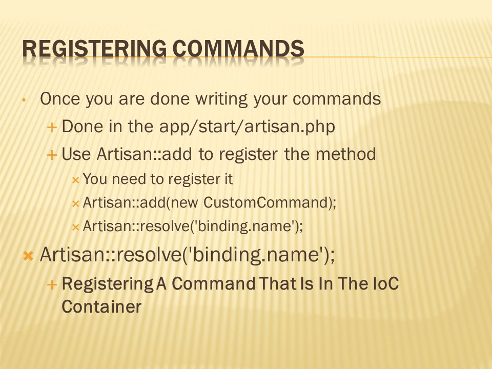 Once you are done writing your commands  Done in the app/start/artisan.php  Use Artisan::add to register the method  You need to register it  Artisan::add(new CustomCommand);  Artisan::resolve( binding.name );  Artisan::resolve( binding.name );  Registering A Command That Is In The IoC Container