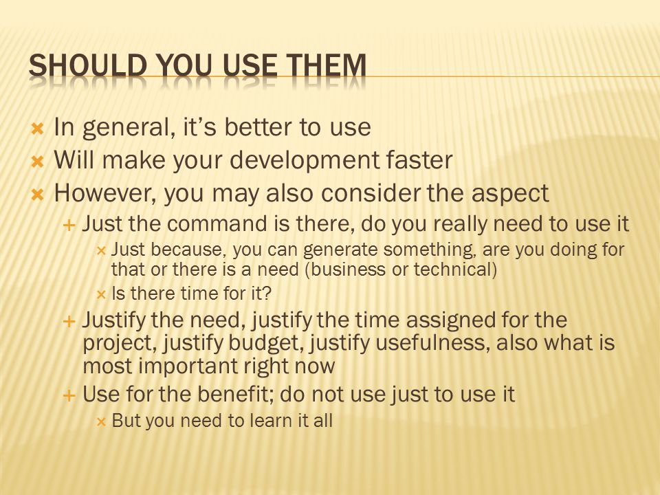  In general, it's better to use  Will make your development faster  However, you may also consider the aspect  Just the command is there, do you really need to use it  Just because, you can generate something, are you doing for that or there is a need (business or technical)  Is there time for it.