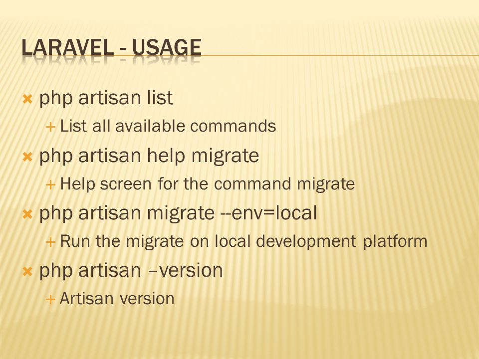  php artisan list  List all available commands  php artisan help migrate  Help screen for the command migrate  php artisan migrate --env=local  Run the migrate on local development platform  php artisan –version  Artisan version