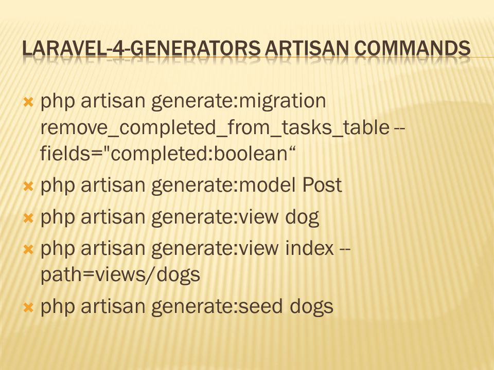  php artisan generate:migration remove_completed_from_tasks_table -- fields= completed:boolean  php artisan generate:model Post  php artisan generate:view dog  php artisan generate:view index -- path=views/dogs  php artisan generate:seed dogs