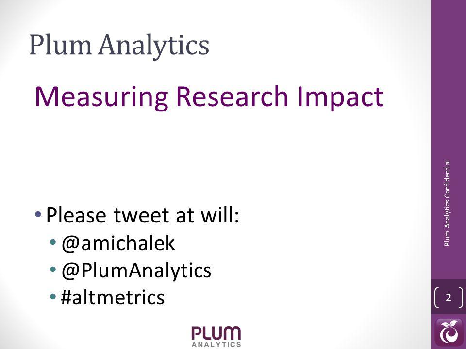 Plum Analytics Measuring Research Impact Please tweet at will: @amichalek @PlumAnalytics #altmetrics Plum Analytics Confidential 2