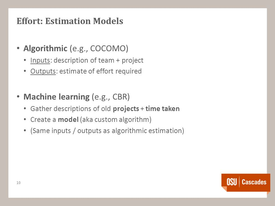 Effort: Estimation Models Algorithmic (e.g., COCOMO) Inputs: description of team + project Outputs: estimate of effort required Machine learning (e.g., CBR) Gather descriptions of old projects + time taken Create a model (aka custom algorithm) (Same inputs / outputs as algorithmic estimation) 10