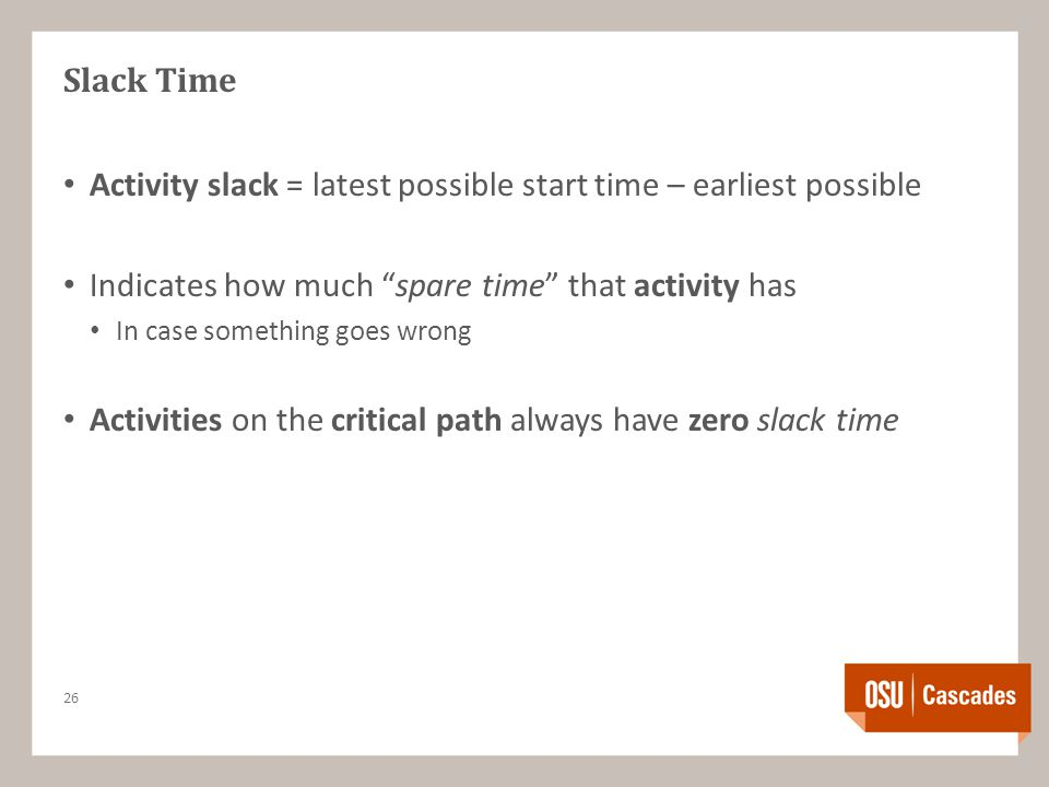 Slack Time Activity slack = latest possible start time – earliest possible Indicates how much spare time that activity has In case something goes wrong Activities on the critical path always have zero slack time 26