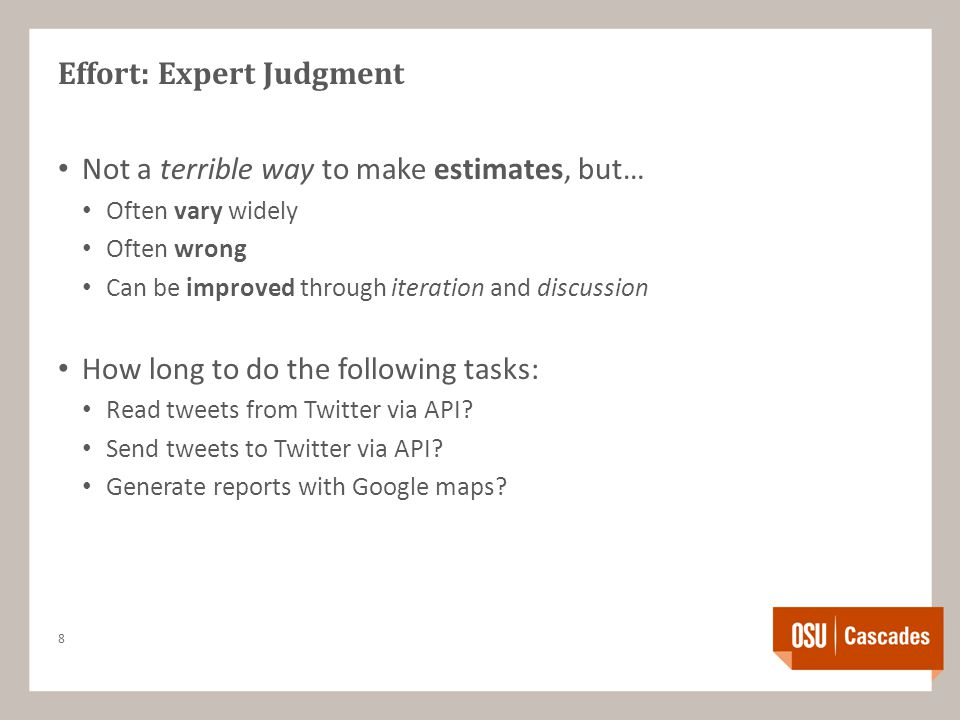 Effort: Expert Judgment Not a terrible way to make estimates, but… Often vary widely Often wrong Can be improved through iteration and discussion How long to do the following tasks: Read tweets from Twitter via API.