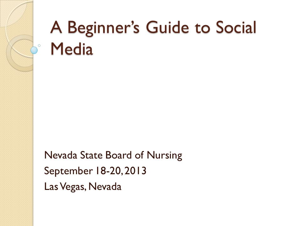 A Beginner's Guide to Social Media Nevada State Board of Nursing September 18-20, 2013 Las Vegas, Nevada