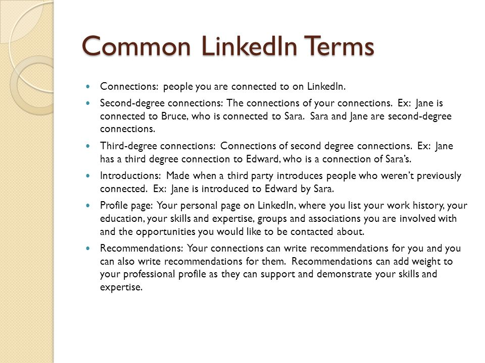 Common LinkedIn Terms Connections: people you are connected to on LinkedIn. Second-degree connections: The connections of your connections. Ex: Jane i