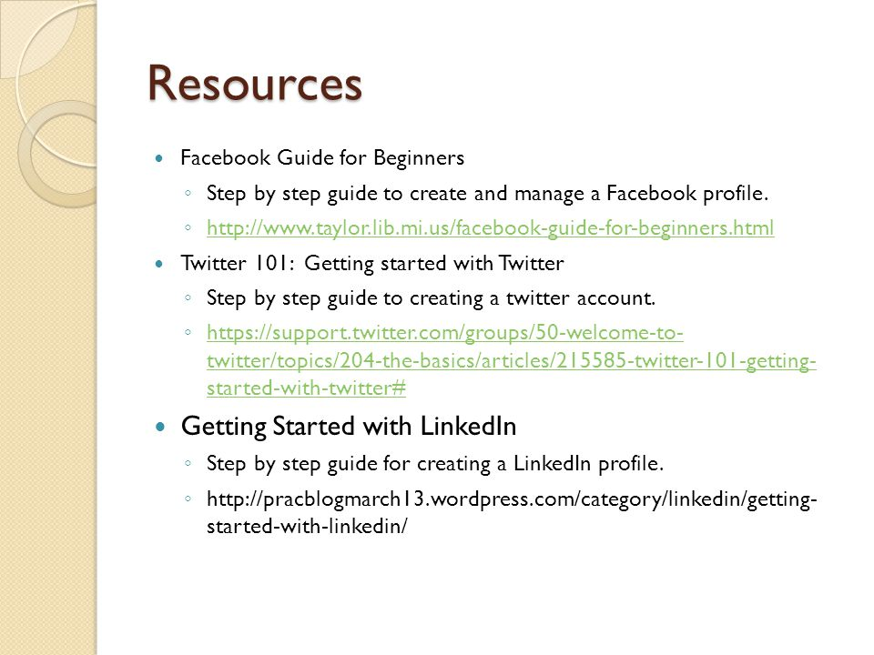 Resources Facebook Guide for Beginners ◦ Step by step guide to create and manage a Facebook profile. ◦ http://www.taylor.lib.mi.us/facebook-guide-for-