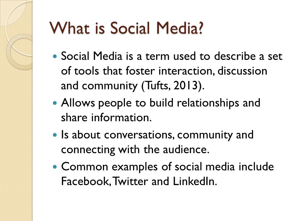 What is Social Media? Social Media is a term used to describe a set of tools that foster interaction, discussion and community (Tufts, 2013). Allows p