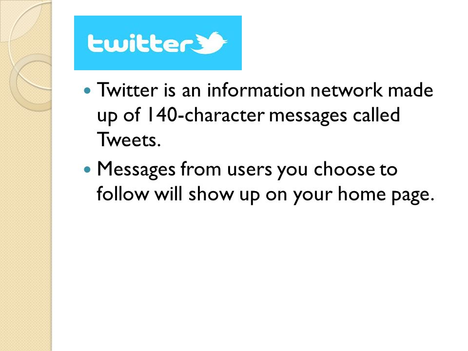 Twitter is an information network made up of 140-character messages called Tweets. Messages from users you choose to follow will show up on your home