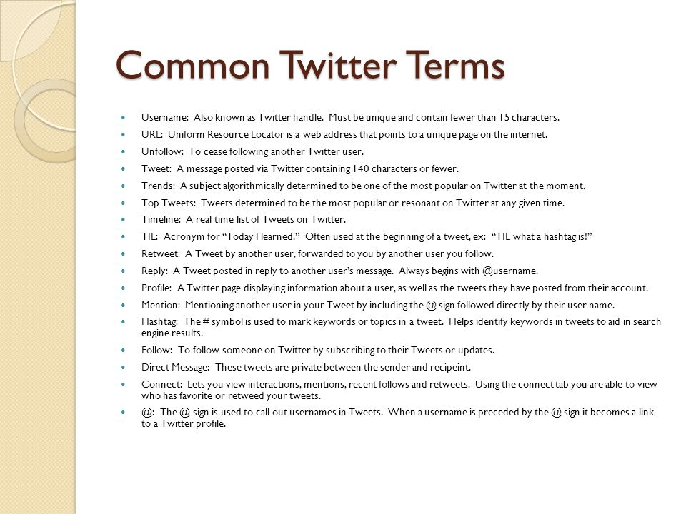 Common Twitter Terms Username: Also known as Twitter handle. Must be unique and contain fewer than 15 characters. URL: Uniform Resource Locator is a w