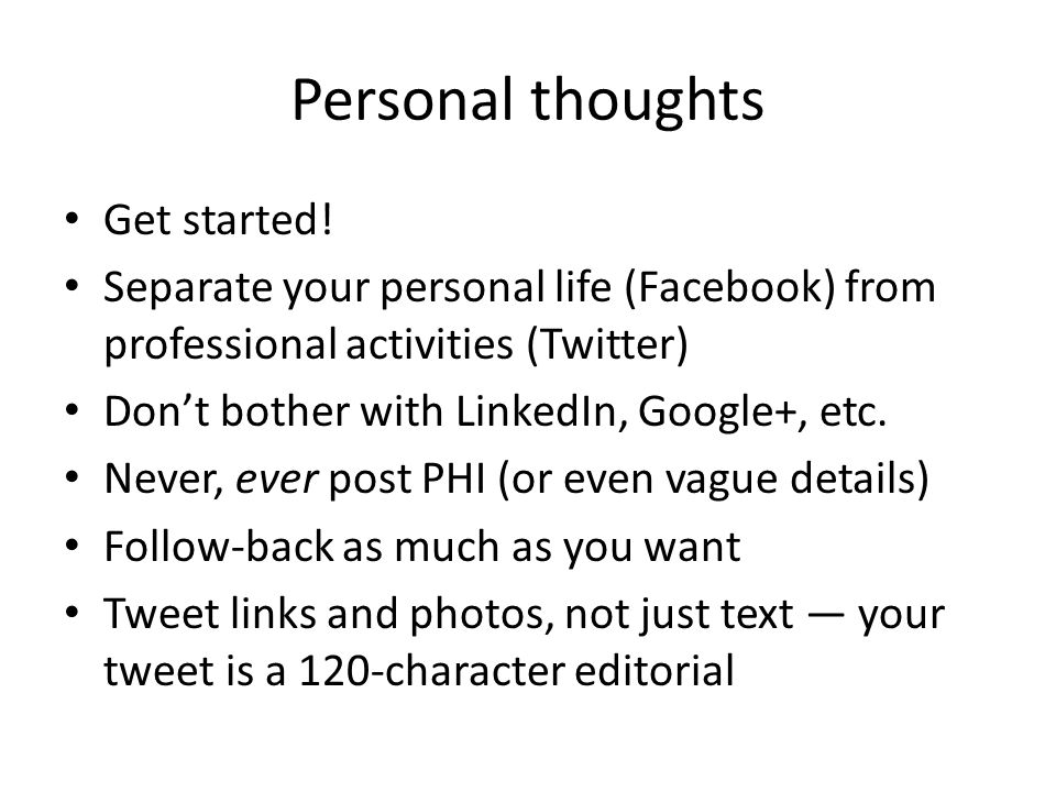 Personal thoughts Get started! Separate your personal life (Facebook) from professional activities (Twitter) Don't bother with LinkedIn, Google+, etc.