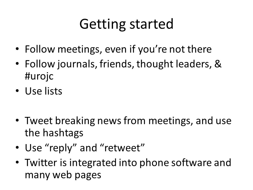 Getting started Follow meetings, even if you're not there Follow journals, friends, thought leaders, & #urojc Use lists Tweet breaking news from meetings, and use the hashtags Use reply and retweet Twitter is integrated into phone software and many web pages