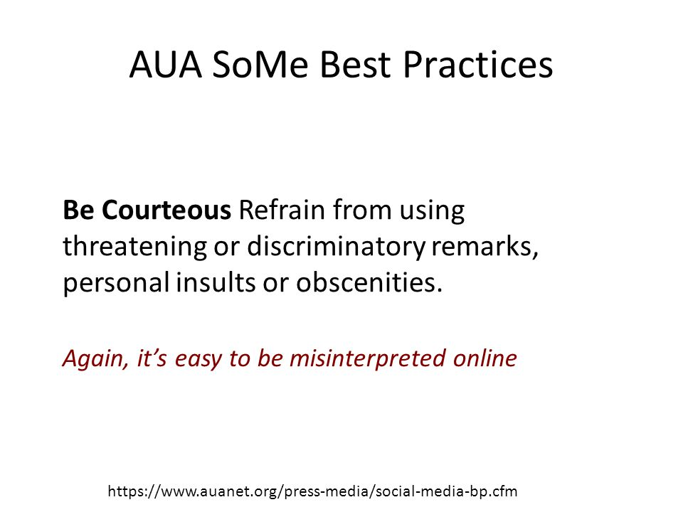 AUA SoMe Best Practices https://www.auanet.org/press-media/social-media-bp.cfm Be Courteous Refrain from using threatening or discriminatory remarks, personal insults or obscenities.
