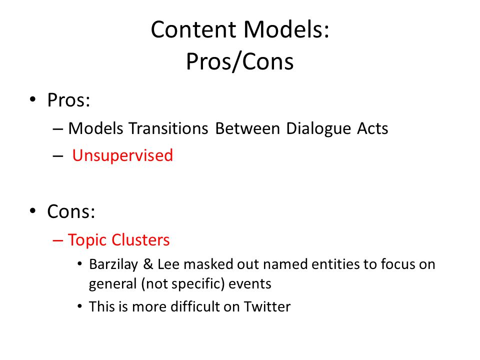 Content Models: Pros/Cons Pros: – Models Transitions Between Dialogue Acts – Unsupervised Cons: – Topic Clusters Barzilay & Lee masked out named entit