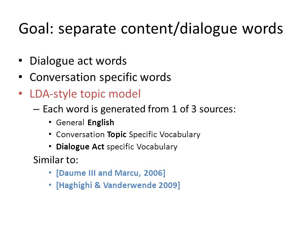 Goal: separate content/dialogue words Dialogue act words Conversation specific words LDA-style topic model – Each word is generated from 1 of 3 source