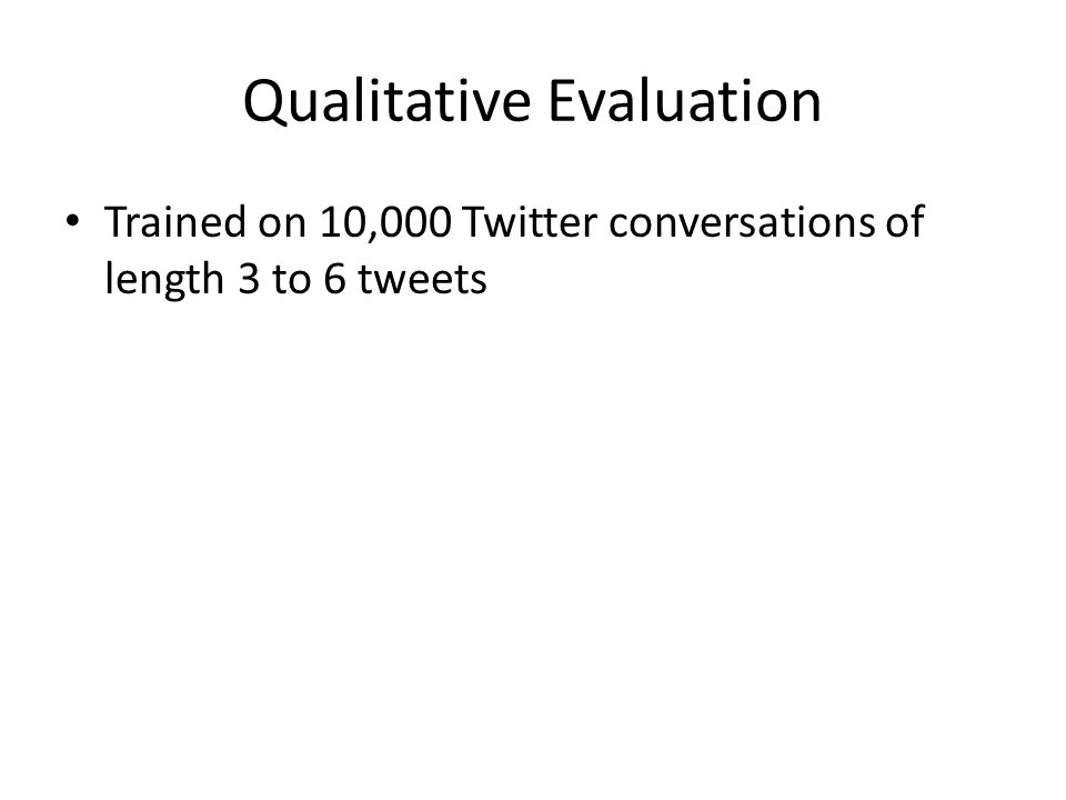 Qualitative Evaluation Trained on 10,000 Twitter conversations of length 3 to 6 tweets