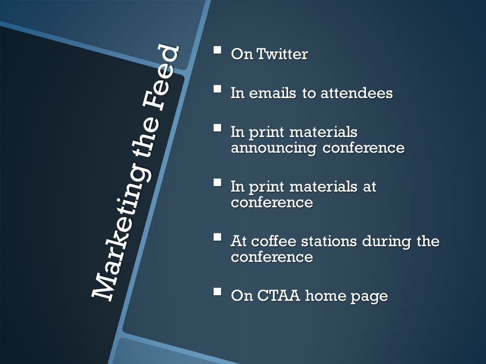 Marketing the Feed  On Twitter  In emails to attendees  In print materials announcing conference  In print materials at conference  At coffee stations during the conference  On CTAA home page