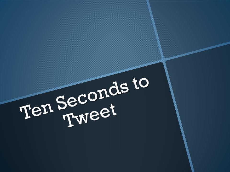 Ten Seconds to Tweet