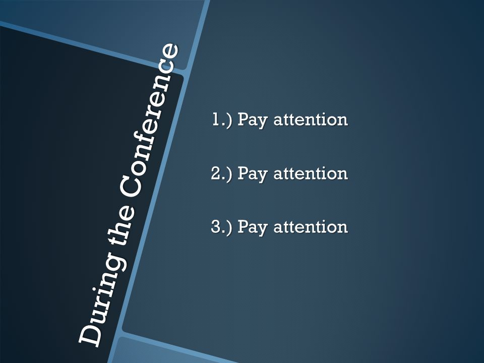 During the Conference 1.) Pay attention 2.) Pay attention 3.) Pay attention