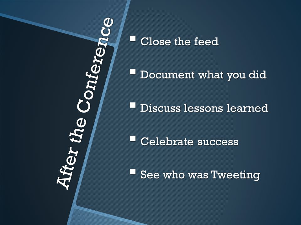 After the Conference  Close the feed  Document what you did  Discuss lessons learned  Celebrate success  See who was Tweeting