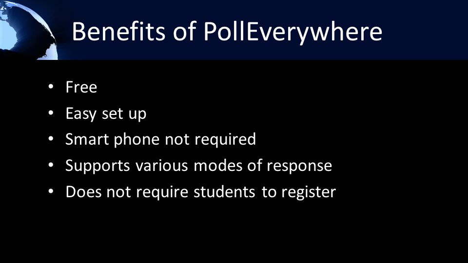 Benefits of PollEverywhere Free Easy set up Smart phone not required Supports various modes of response Does not require students to register