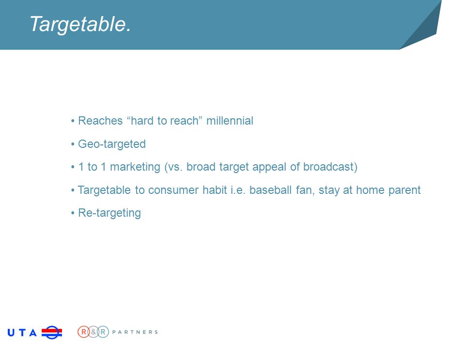 "Targetable. Reaches ""hard to reach"" millennial Geo-targeted 1 to 1 marketing (vs. broad target appeal of broadcast) Targetable to consumer habit i.e."