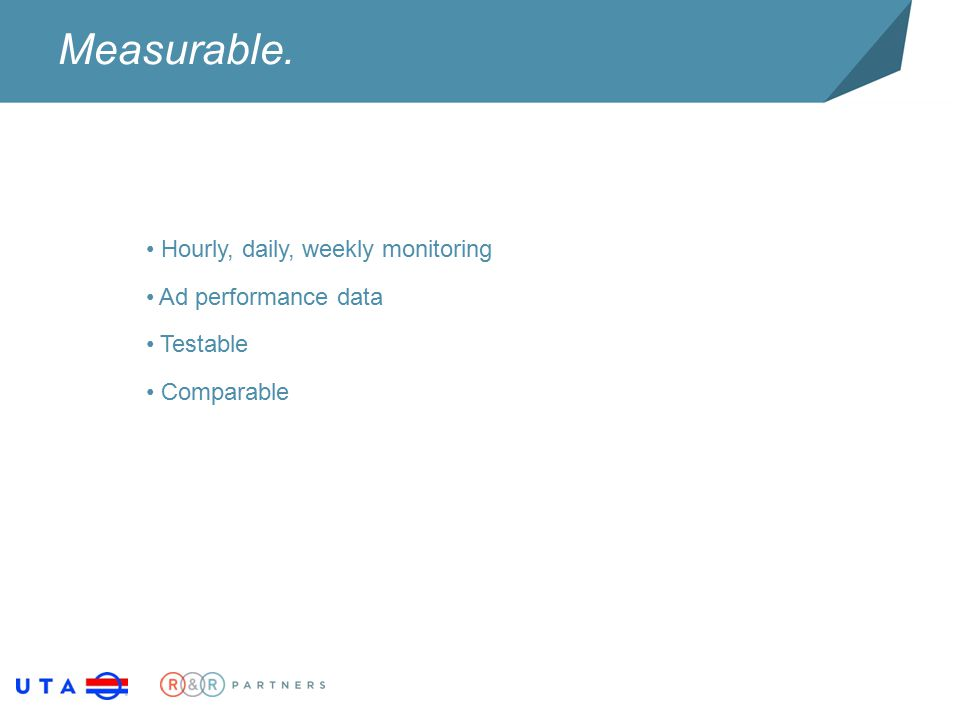 Measurable. Hourly, daily, weekly monitoring Ad performance data Testable Comparable