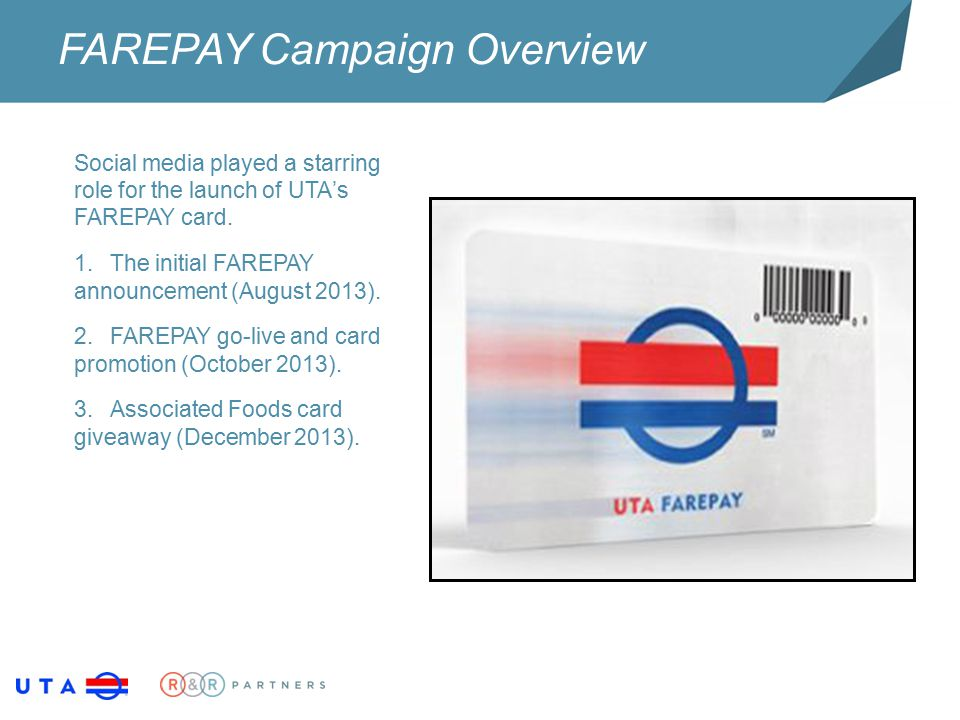 FAREPAY Campaign Overview Social media played a starring role for the launch of UTA's FAREPAY card. 1.The initial FAREPAY announcement (August 2013).