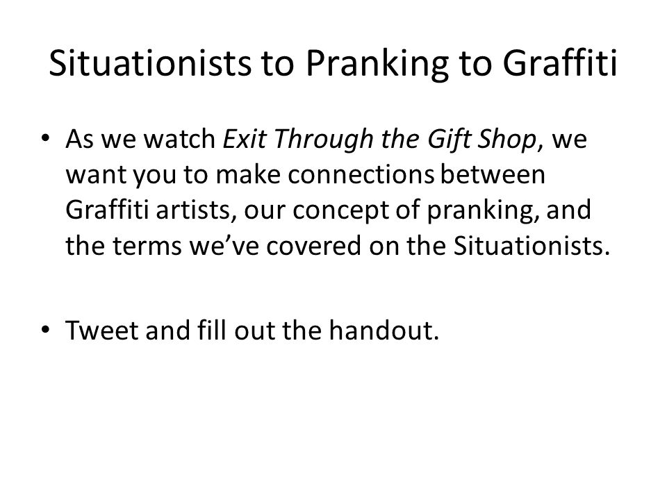 Situationists to Pranking to Graffiti As we watch Exit Through the Gift Shop, we want you to make connections between Graffiti artists, our concept of