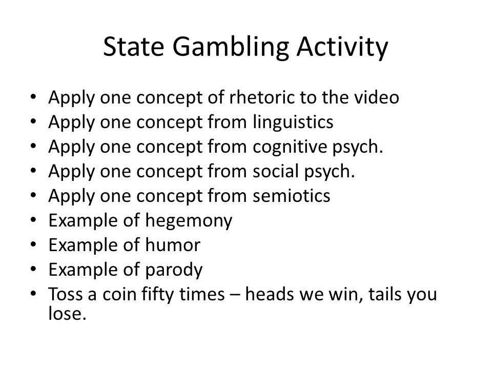 State Gambling Activity Apply one concept of rhetoric to the video Apply one concept from linguistics Apply one concept from cognitive psych. Apply on