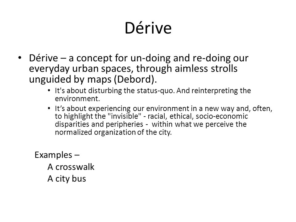 Dérive Dérive – a concept for un-doing and re-doing our everyday urban spaces, through aimless strolls unguided by maps (Debord).