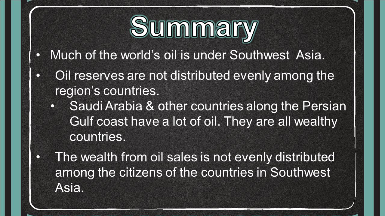 Much of the world's oil is under Southwest Asia. Oil reserves are not distributed evenly among the region's countries. Saudi Arabia & other countries
