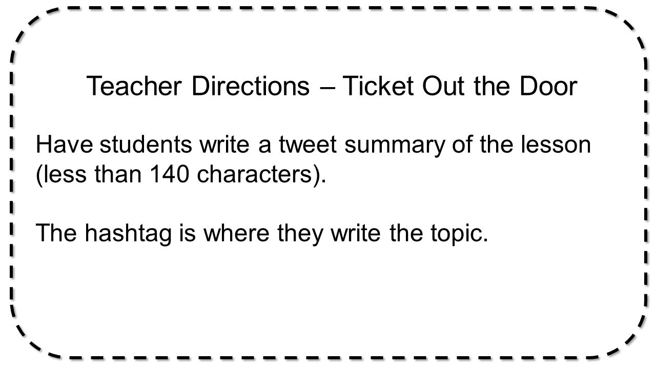 Teacher Directions – Ticket Out the Door Have students write a tweet summary of the lesson (less than 140 characters). The hashtag is where they write