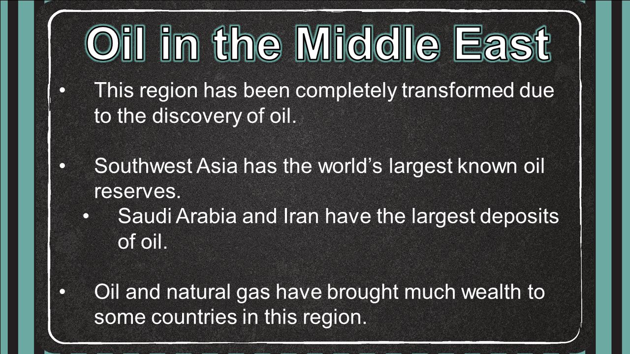 This region has been completely transformed due to the discovery of oil. Southwest Asia has the world's largest known oil reserves. Saudi Arabia and I
