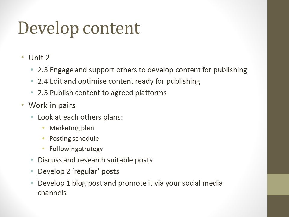 Develop content Unit 2 2.3 Engage and support others to develop content for publishing 2.4 Edit and optimise content ready for publishing 2.5 Publish content to agreed platforms Work in pairs Look at each others plans: Marketing plan Posting schedule Following strategy Discuss and research suitable posts Develop 2 'regular' posts Develop 1 blog post and promote it via your social media channels