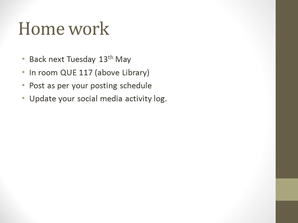 Home work Back next Tuesday 13 th May In room QUE 117 (above Library) Post as per your posting schedule Update your social media activity log.